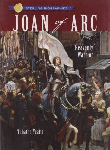 Joan of Arc: Heavenly Warrior by Tabatha Yeatts, age 10+